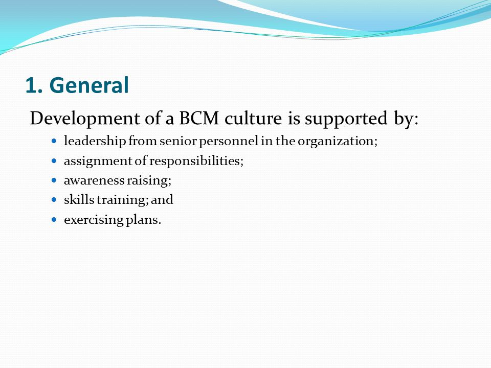 1. General Development of a BCM culture is supported by: leadership from senior personnel in the organization; assignment of responsibilities; awarene