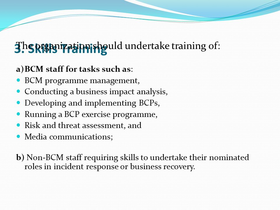 3. Skills Training The organization should undertake training of: a)BCM staff for tasks such as: BCM programme management, Conducting a business impac