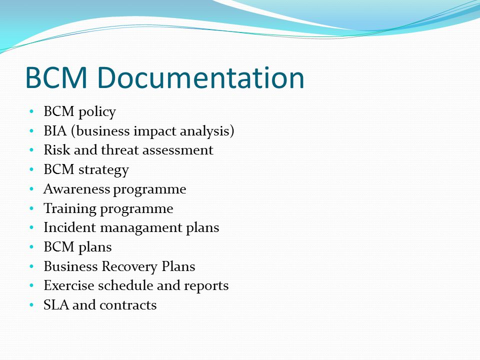 Business Continuity Management Policy Objectives of the BCM Setup, maintenance and management of BC Nature,culture, scale, complexity,geography, criticality of business activities Process requirements for ensuring BC BCM resources BCM principles, guidelines, standarts Regularly review of BCM and Policy