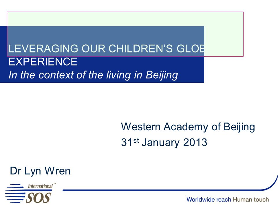 LEVERAGING OUR CHILDREN'S GLOBAL EXPERIENCE In the context of the living in Beijing Dr Lyn Wren Western Academy of Beijing 31 st January 2013