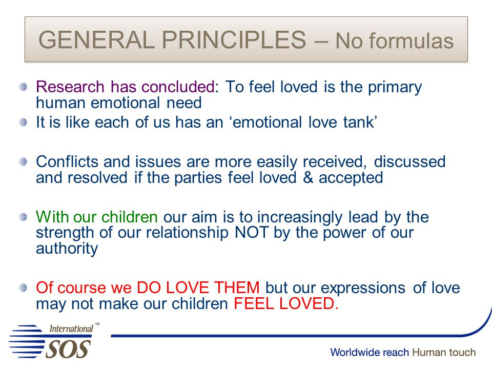 Research has concluded: To feel loved is the primary human emotional need It is like each of us has an 'emotional love tank' Conflicts and issues are more easily received, discussed and resolved if the parties feel loved & accepted With our children our aim is to increasingly lead by the strength of our relationship NOT by the power of our authority Of course we DO LOVE THEM but our expressions of love may not make our children FEEL LOVED.