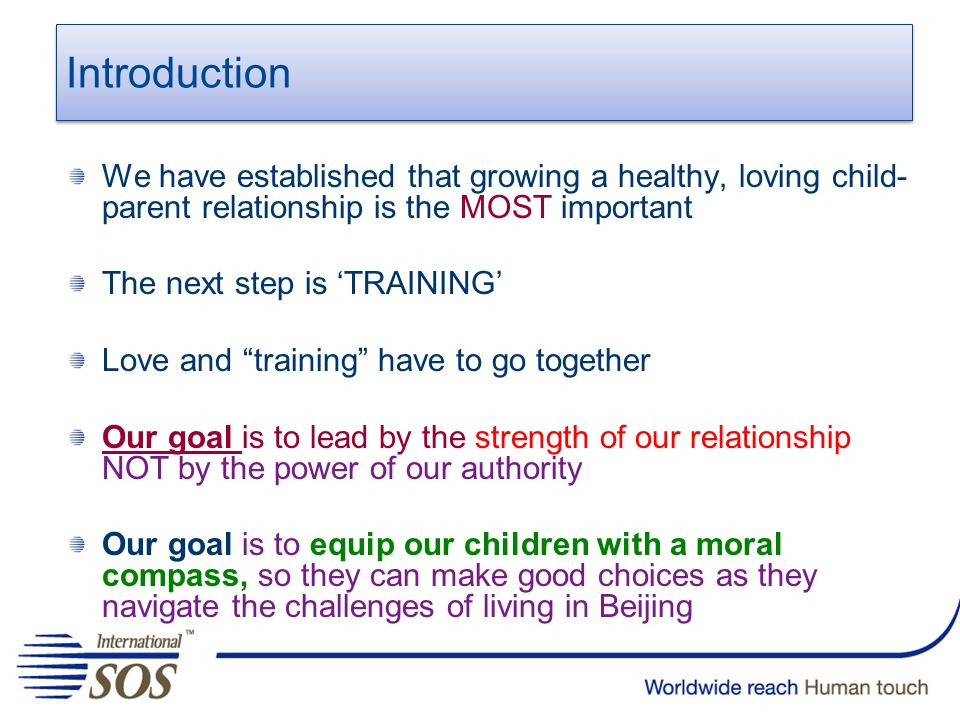 Introduction We have established that growing a healthy, loving child- parent relationship is the MOST important The next step is 'TRAINING' Love and training have to go together Our goal is to lead by the strength of our relationship NOT by the power of our authority Our goal is to equip our children with a moral compass, so they can make good choices as they navigate the challenges of living in Beijing