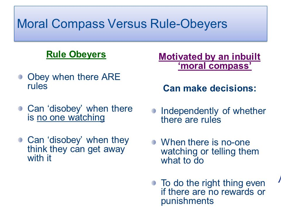 Moral Compass Versus Rule-Obeyers Rule Obeyers Obey when there ARE rules Can 'disobey' when there is no one watching Can 'disobey' when they think the
