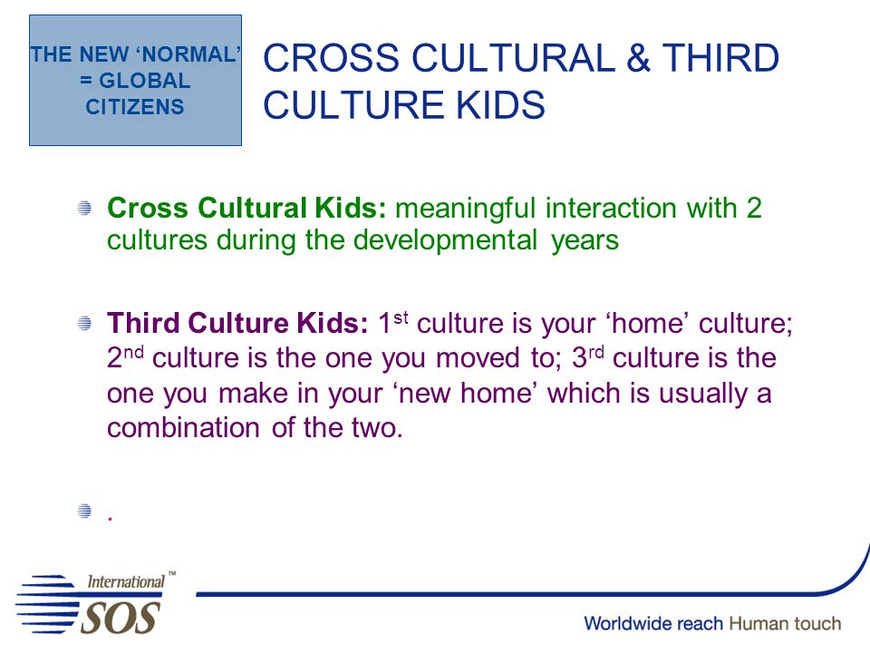 CROSS CULTURAL & THIRD CULTURE KIDS Cross Cultural Kids: meaningful interaction with 2 cultures during the developmental years Third Culture Kids: 1 st culture is your 'home' culture; 2 nd culture is the one you moved to; 3 rd culture is the one you make in your 'new home' which is usually a combination of the two..