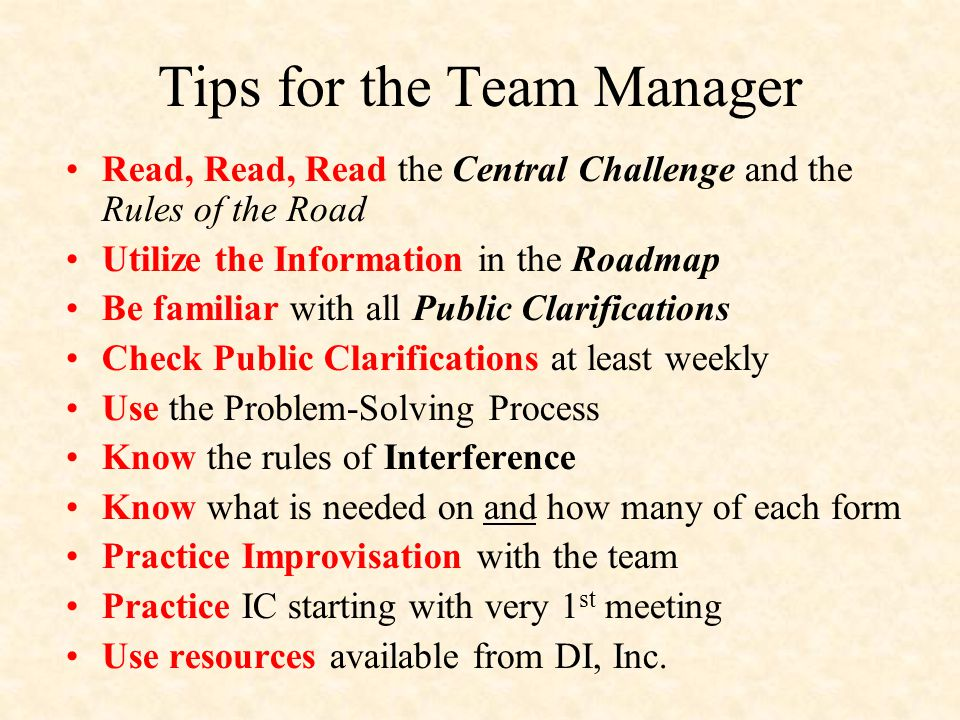 Tips for the Team Manager Read, Read, Read the Central Challenge and the Rules of the Road Utilize the Information in the Roadmap Be familiar with all Public Clarifications Check Public Clarifications at least weekly Use the Problem-Solving Process Know the rules of Interference Know what is needed on and how many of each form Practice Improvisation with the team Practice IC starting with very 1 st meeting Use resources available from DI, Inc.