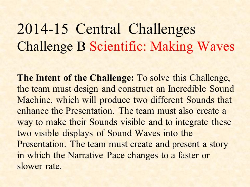 2014-15 Central Challenges Challenge B Scientific: Making Waves The Intent of the Challenge: To solve this Challenge, the team must design and construct an Incredible Sound Machine, which will produce two different Sounds that enhance the Presentation.