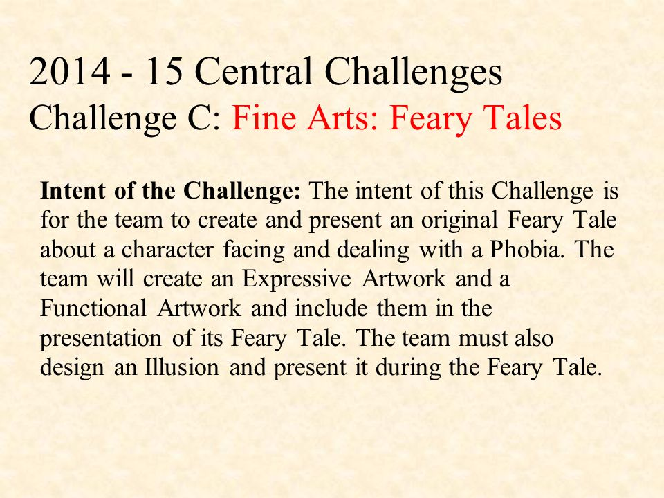 2014 - 15 Central Challenges Challenge C: Fine Arts: Feary Tales Intent of the Challenge: The intent of this Challenge is for the team to create and present an original Feary Tale about a character facing and dealing with a Phobia.