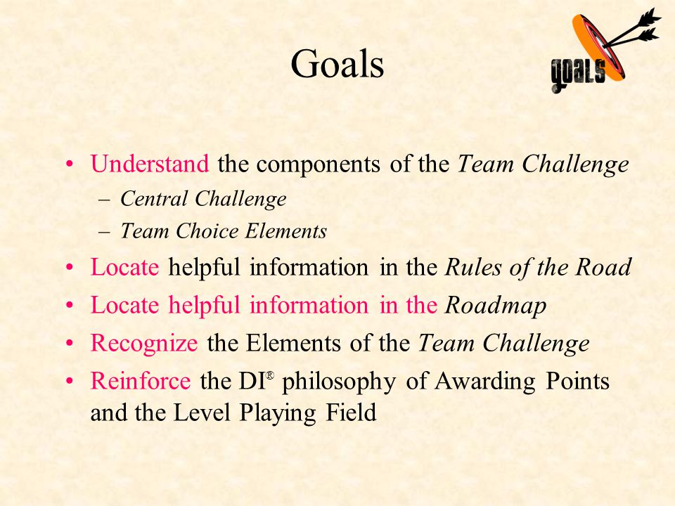 Goals Understand the components of the Team Challenge –Central Challenge –Team Choice Elements Locate helpful information in the Rules of the Road Locate helpful information in the Roadmap Recognize the Elements of the Team Challenge Reinforce the DI ® philosophy of Awarding Points and the Level Playing Field