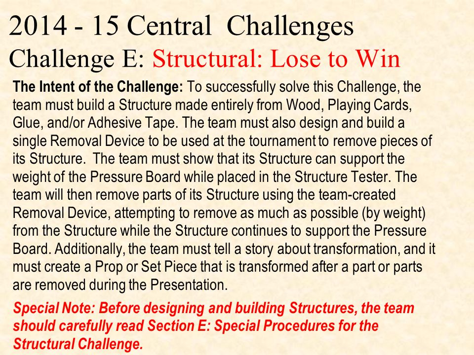 2014 - 15 Central Challenges Challenge E: Structural: Lose to Win The Intent of the Challenge: To successfully solve this Challenge, the team must build a Structure made entirely from Wood, Playing Cards, Glue, and/or Adhesive Tape.