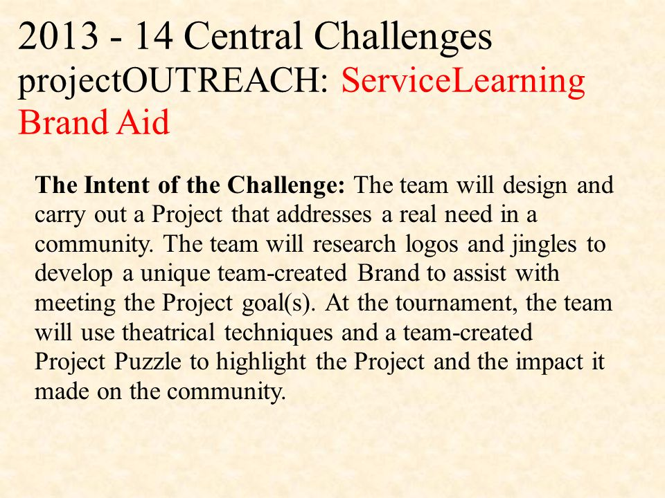 2013 - 14 Central Challenges projectOUTREACH: ServiceLearning Brand Aid The Intent of the Challenge: The team will design and carry out a Project that addresses a real need in a community.