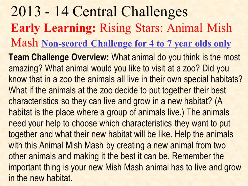 2013 - 14 Central Challenges Early Learning: Rising Stars: Animal Mish Mash Non-scored Challenge for 4 to 7 year olds only Team Challenge Overview: What animal do you think is the most amazing.