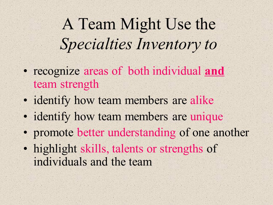 A Team Might Use the Specialties Inventory to recognize areas of both individual and team strength identify how team members are alike identify how team members are unique promote better understanding of one another highlight skills, talents or strengths of individuals and the team