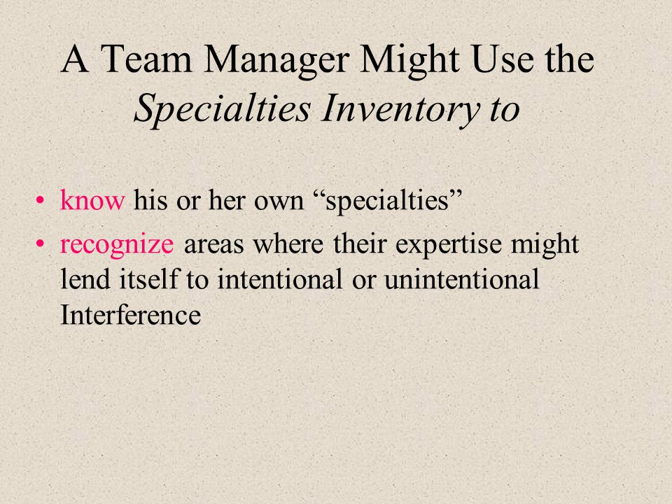 A Team Manager Might Use the Specialties Inventory to know his or her own specialties recognize areas where their expertise might lend itself to intentional or unintentional Interference