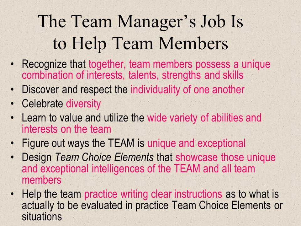 The Team Manager's Job Is to Help Team Members Recognize that together, team members possess a unique combination of interests, talents, strengths and skills Discover and respect the individuality of one another Celebrate diversity Learn to value and utilize the wide variety of abilities and interests on the team Figure out ways the TEAM is unique and exceptional Design Team Choice Elements that showcase those unique and exceptional intelligences of the TEAM and all team members Help the team practice writing clear instructions as to what is actually to be evaluated in practice Team Choice Elements or situations