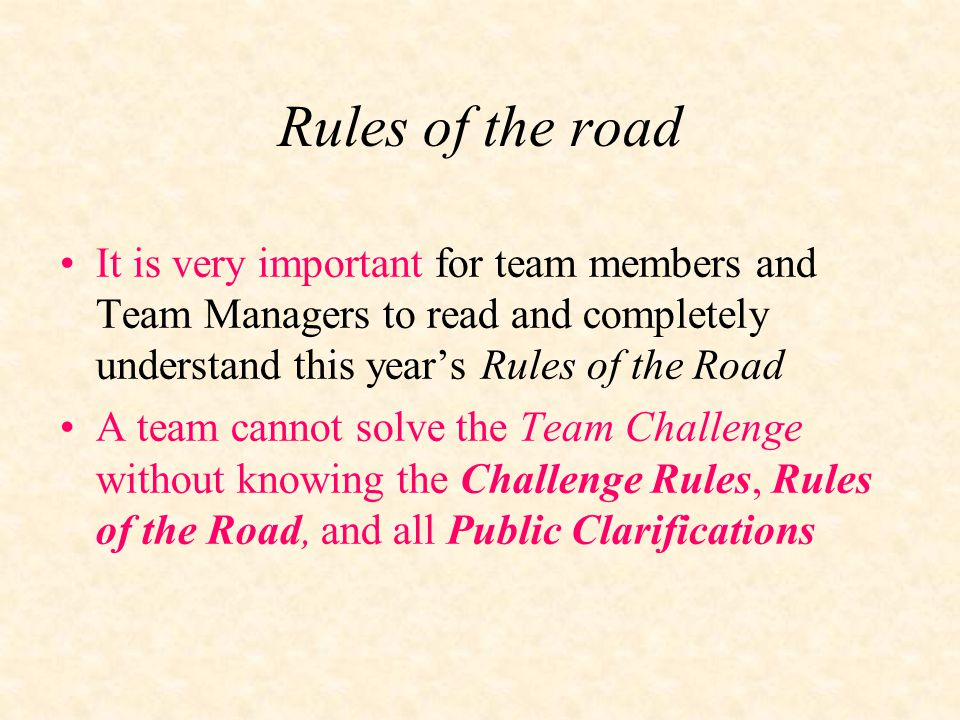 Rules of the road It is very important for team members and Team Managers to read and completely understand this year's Rules of the Road A team cannot solve the Team Challenge without knowing the Challenge Rules, Rules of the Road, and all Public Clarifications