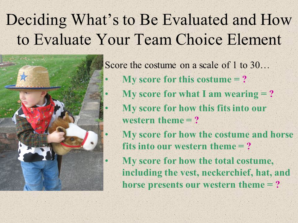 Deciding What's to Be Evaluated and How to Evaluate Your Team Choice Element Score the costume on a scale of 1 to 30… My score for this costume = .
