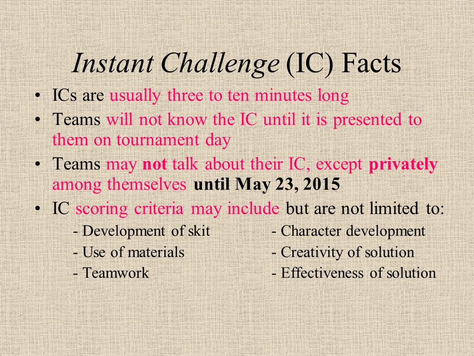 Instant Challenge (IC) Facts ICs are usually three to ten minutes long Teams will not know the IC until it is presented to them on tournament day Teams may not talk about their IC, except privately among themselves until May 23, 2015 IC scoring criteria may include but are not limited to: - Development of skit- Character development - Use of materials- Creativity of solution - Teamwork- Effectiveness of solution