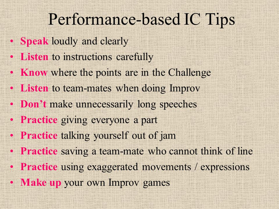 Performance-based IC Tips Speak loudly and clearly Listen to instructions carefully Know where the points are in the Challenge Listen to team-mates when doing Improv Don't make unnecessarily long speeches Practice giving everyone a part Practice talking yourself out of jam Practice saving a team-mate who cannot think of line Practice using exaggerated movements / expressions Make up your own Improv games
