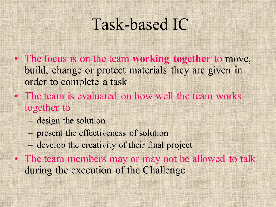 Task-based IC The focus is on the team working together to move, build, change or protect materials they are given in order to complete a task The team is evaluated on how well the team works together to –design the solution –present the effectiveness of solution –develop the creativity of their final project The team members may or may not be allowed to talk during the execution of the Challenge