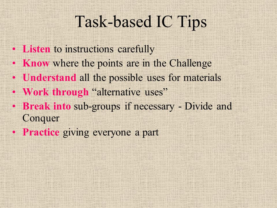 Task-based IC Tips Listen to instructions carefully Know where the points are in the Challenge Understand all the possible uses for materials Work through alternative uses Break into sub-groups if necessary - Divide and Conquer Practice giving everyone a part
