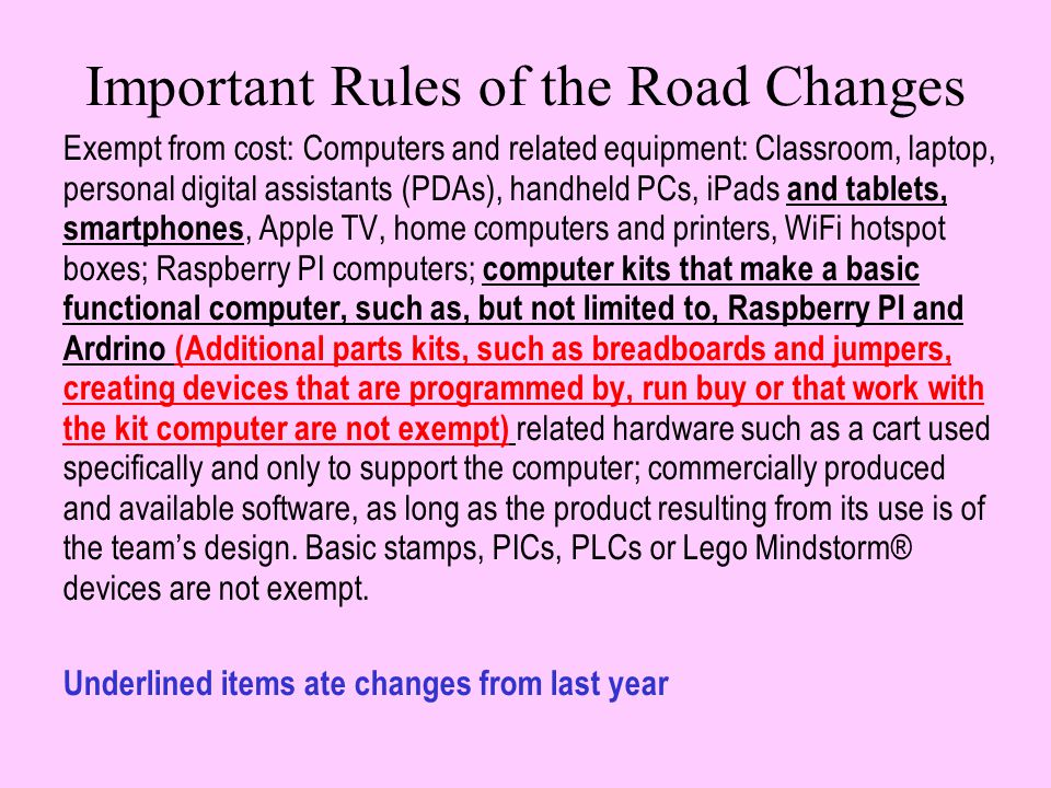 Important Rules of the Road Changes Exempt from cost: Computers and related equipment: Classroom, laptop, personal digital assistants (PDAs), handheld PCs, iPads and tablets, smartphones, Apple TV, home computers and printers, WiFi hotspot boxes; Raspberry PI computers; computer kits that make a basic functional computer, such as, but not limited to, Raspberry PI and Ardrino (Additional parts kits, such as breadboards and jumpers, creating devices that are programmed by, run buy or that work with the kit computer are not exempt) related hardware such as a cart used specifically and only to support the computer; commercially produced and available software, as long as the product resulting from its use is of the team's design.