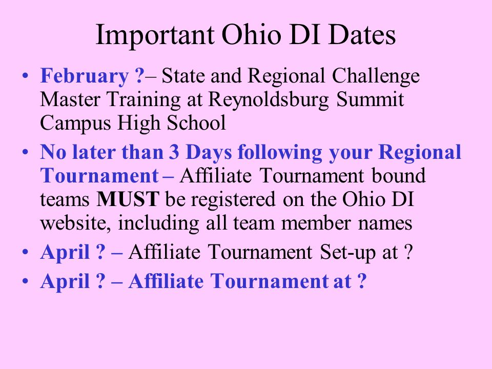 Important Ohio DI Dates February ?– State and Regional Challenge Master Training at Reynoldsburg Summit Campus High School No later than 3 Days following your Regional Tournament – Affiliate Tournament bound teams MUST be registered on the Ohio DI website, including all team member names April .