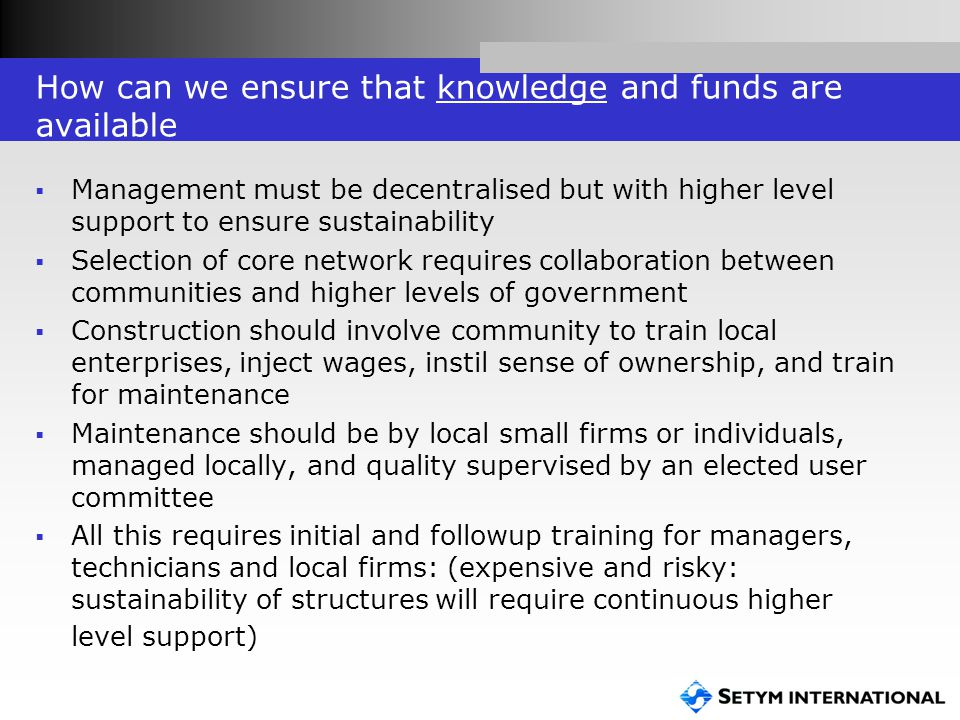 How can we ensure that knowledge and funds are available  Management must be decentralised but with higher level support to ensure sustainability  Selection of core network requires collaboration between communities and higher levels of government  Construction should involve community to train local enterprises, inject wages, instil sense of ownership, and train for maintenance  Maintenance should be by local small firms or individuals, managed locally, and quality supervised by an elected user committee  All this requires initial and followup training for managers, technicians and local firms: (expensive and risky: sustainability of structures will require continuous higher level support)