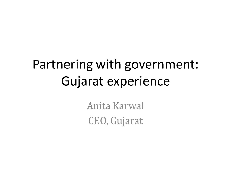 Partnering with government: Gujarat experience Anita Karwal CEO, Gujarat
