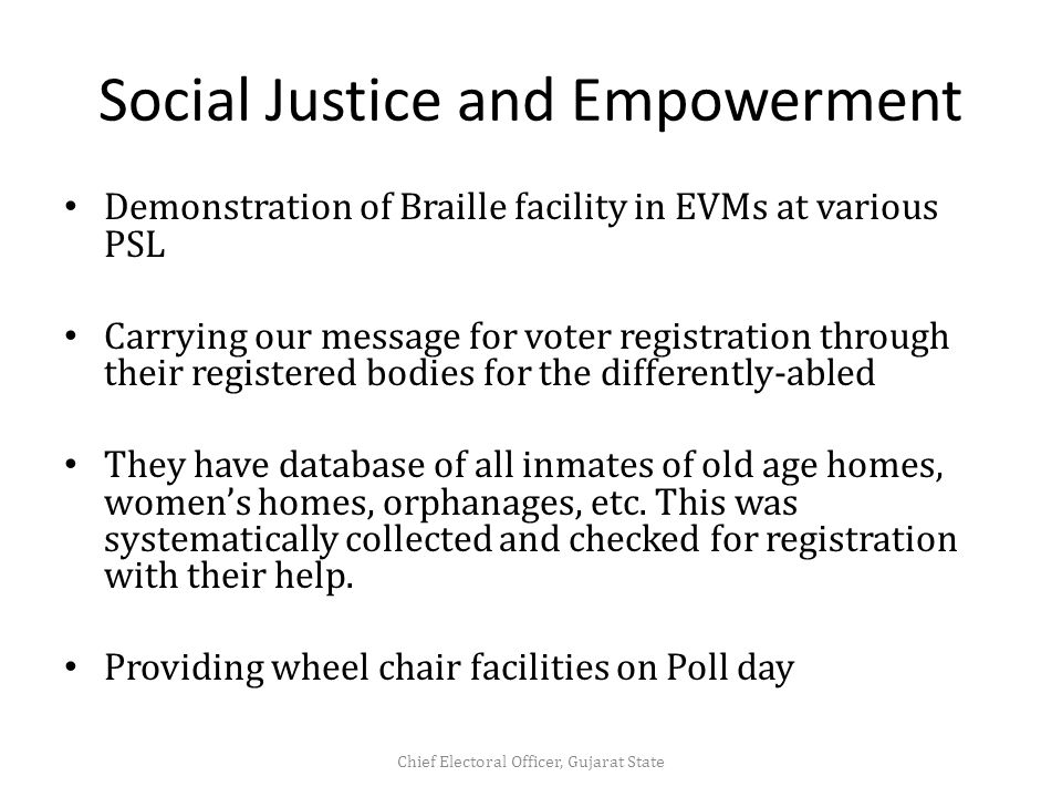Social Justice and Empowerment Demonstration of Braille facility in EVMs at various PSL Carrying our message for voter registration through their registered bodies for the differently-abled They have database of all inmates of old age homes, women's homes, orphanages, etc.