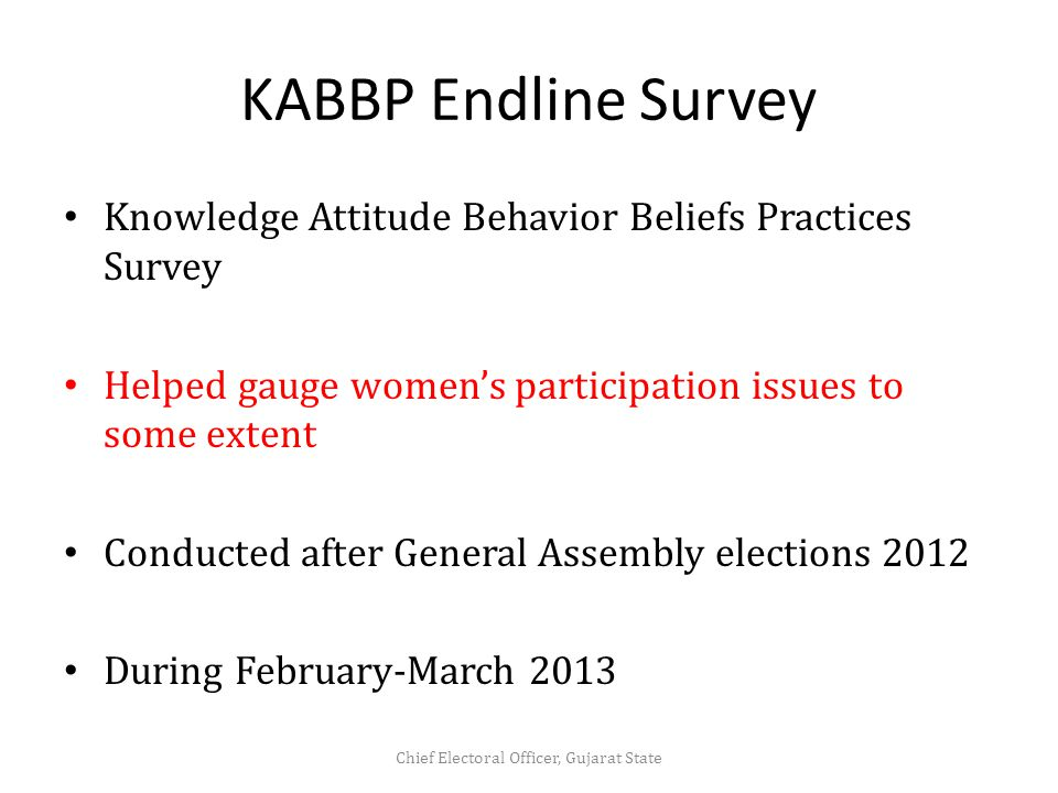 KABBP Endline Survey Knowledge Attitude Behavior Beliefs Practices Survey Helped gauge women's participation issues to some extent Conducted after General Assembly elections 2012 During February-March 2013 Chief Electoral Officer, Gujarat State