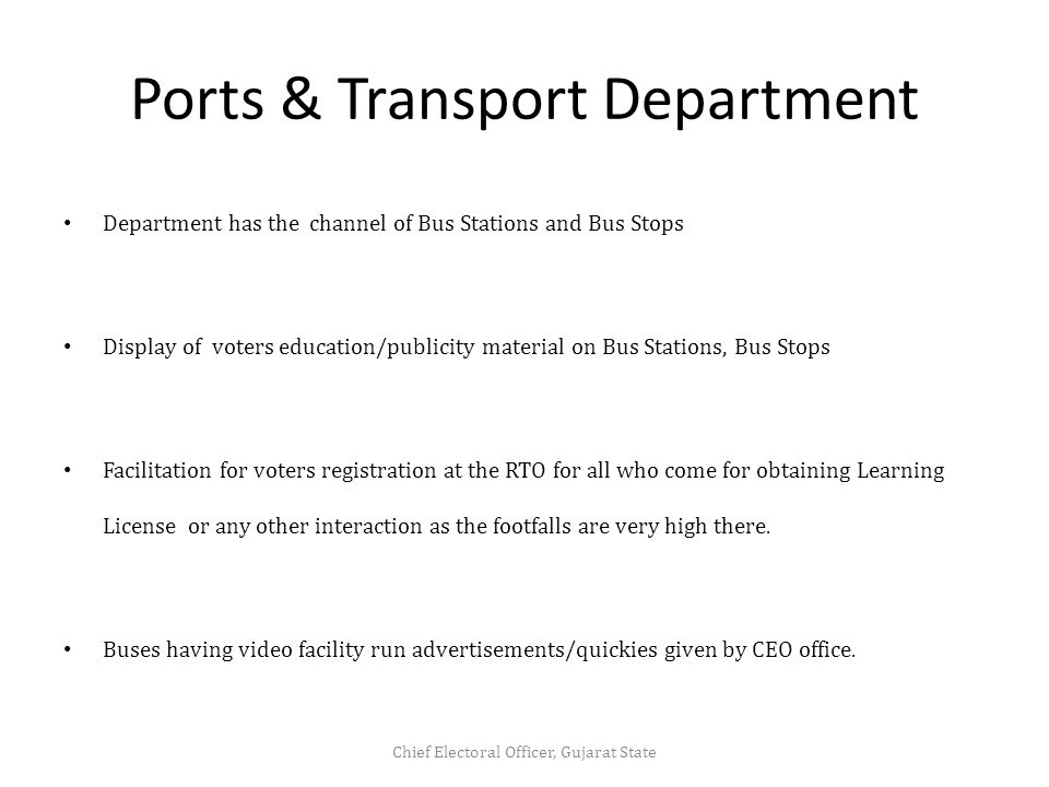 Ports & Transport Department Department has the channel of Bus Stations and Bus Stops Display of voters education/publicity material on Bus Stations, Bus Stops Facilitation for voters registration at the RTO for all who come for obtaining Learning License or any other interaction as the footfalls are very high there.