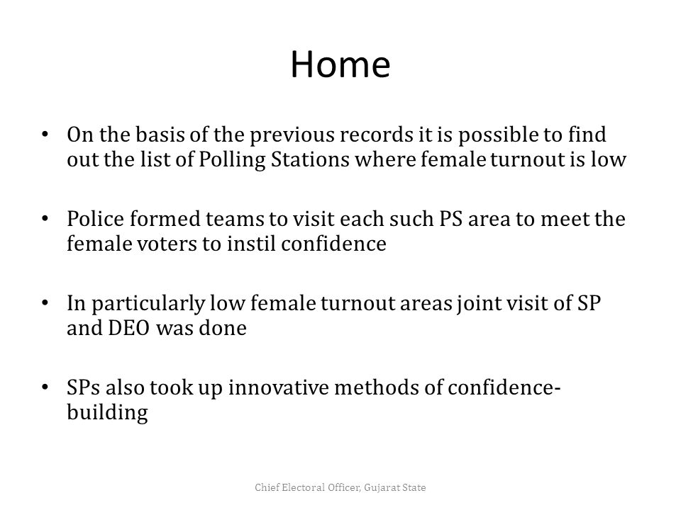 Home On the basis of the previous records it is possible to find out the list of Polling Stations where female turnout is low Police formed teams to visit each such PS area to meet the female voters to instil confidence In particularly low female turnout areas joint visit of SP and DEO was done SPs also took up innovative methods of confidence- building Chief Electoral Officer, Gujarat State