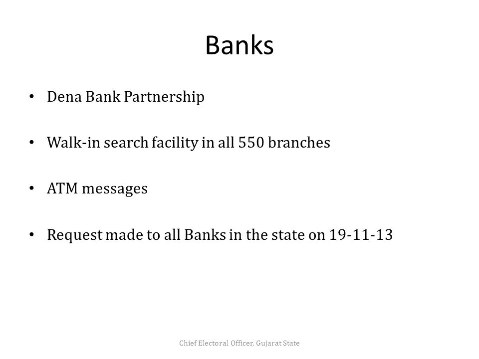 Banks Dena Bank Partnership Walk-in search facility in all 550 branches ATM messages Request made to all Banks in the state on 19-11-13 Chief Electoral Officer, Gujarat State