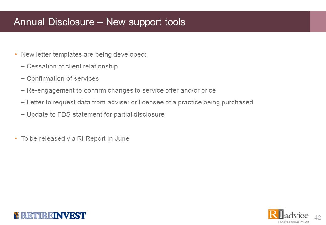 Annual Disclosure – New support tools New letter templates are being developed: –Cessation of client relationship –Confirmation of services –Re-engage