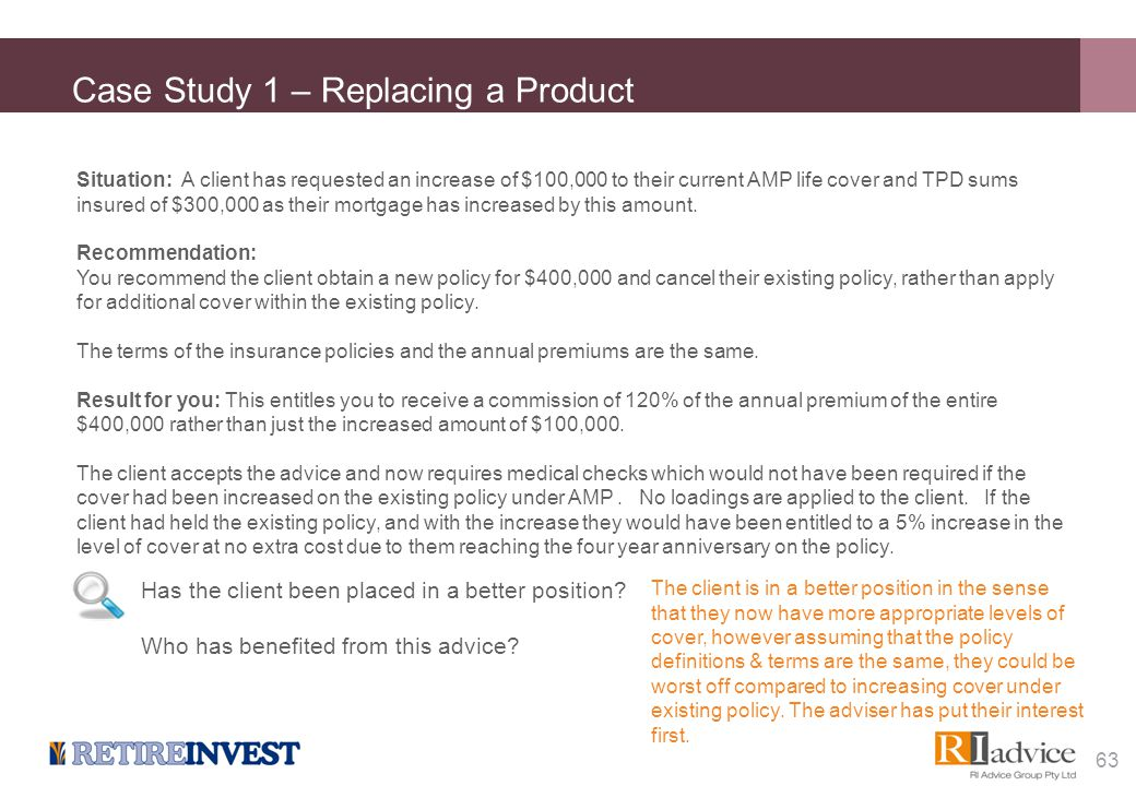 Case Study 1 – Replacing a Product Situation: A client has requested an increase of $100,000 to their current AMP life cover and TPD sums insured of $
