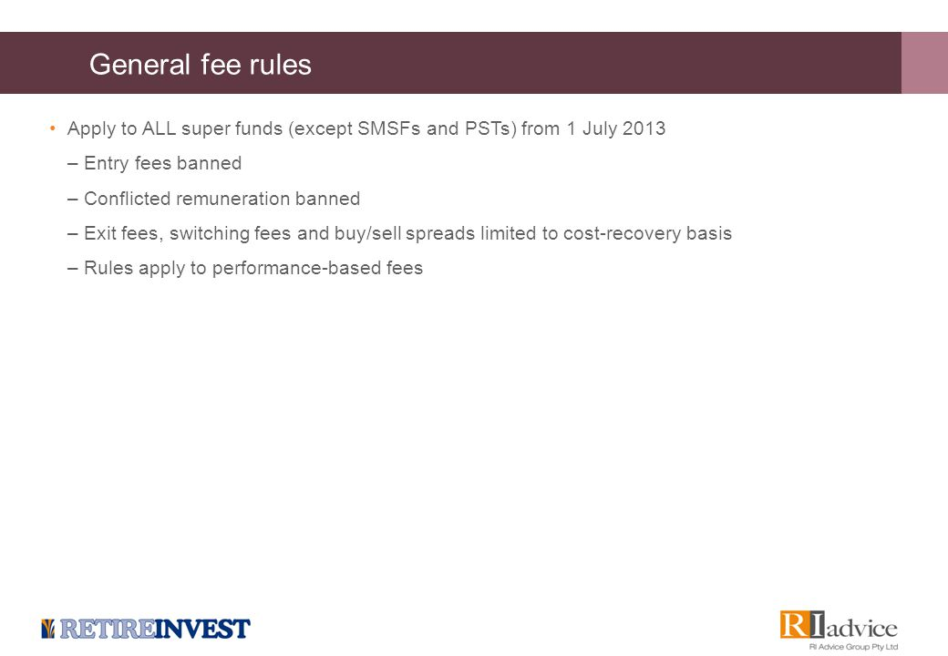 General fee rules Apply to ALL super funds (except SMSFs and PSTs) from 1 July 2013 –Entry fees banned –Conflicted remuneration banned –Exit fees, swi