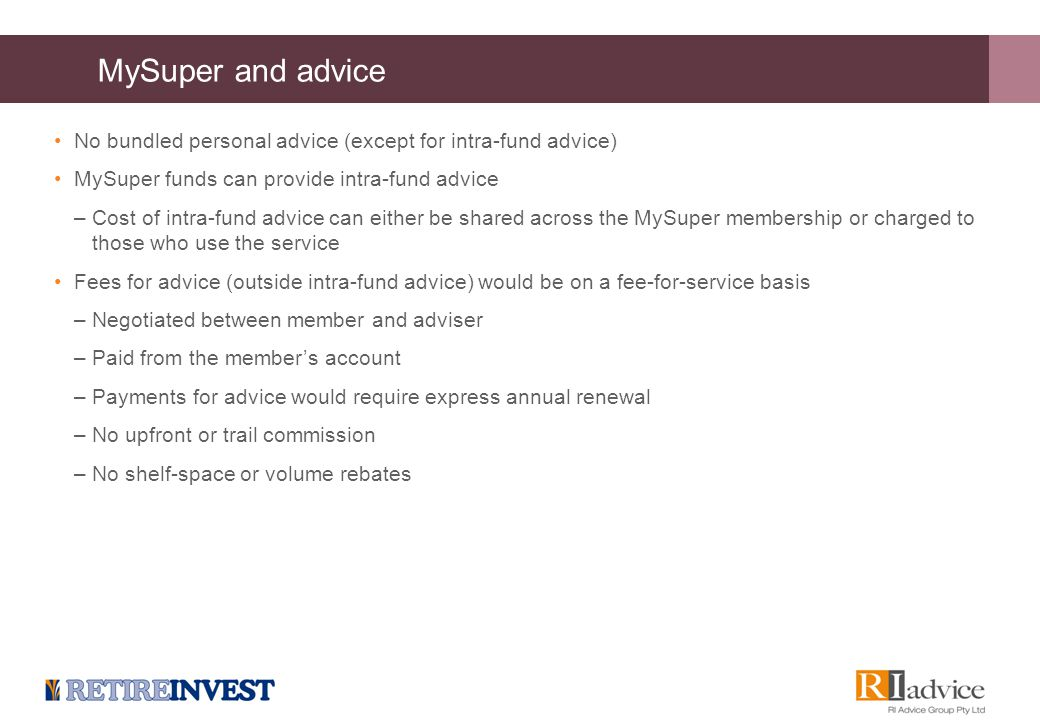 MySuper and advice No bundled personal advice (except for intra-fund advice) MySuper funds can provide intra-fund advice –Cost of intra-fund advice ca