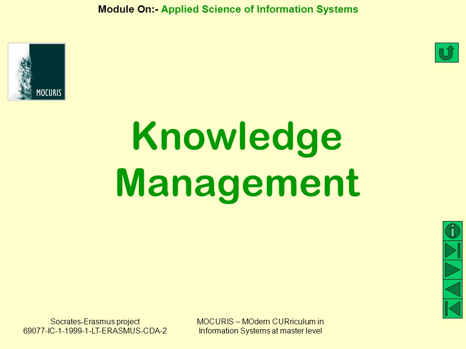 Socrates-Erasmus project 69077-IC-1-1999-1-LT-ERASMUS-CDA-2 Module On:- Applied Science of Information Systems MOCURIS – MOdern CURriculum in Information Systems at master level Role of IS in Knowledge Management (3) Hard information/knowledge Soft information/knowledge IS (part of KMS) deals with KMS