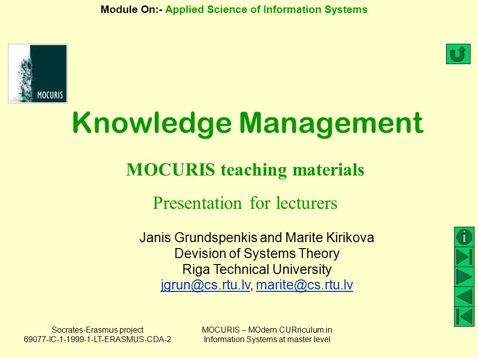Socrates-Erasmus project 69077-IC-1-1999-1-LT-ERASMUS-CDA-2 Module On:- Applied Science of Information Systems MOCURIS – MOdern CURriculum in Information Systems at master level Seven Steps to implementing KM in your organization (3) Step 6: Implement KM processes and technologies KM enabling your processes Available KM technologies Step 7: Measure and improve 7 steps for developing measurements Knowledge asset accounting Starting your KM initiative