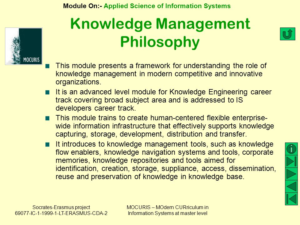 Socrates-Erasmus project 69077-IC-1-1999-1-LT-ERASMUS-CDA-2 Module On:- Applied Science of Information Systems MOCURIS – MOdern CURriculum in Information Systems at master level KM process (1) Knowledge Acquisition Knowledge Utilization Knowledge Sharing