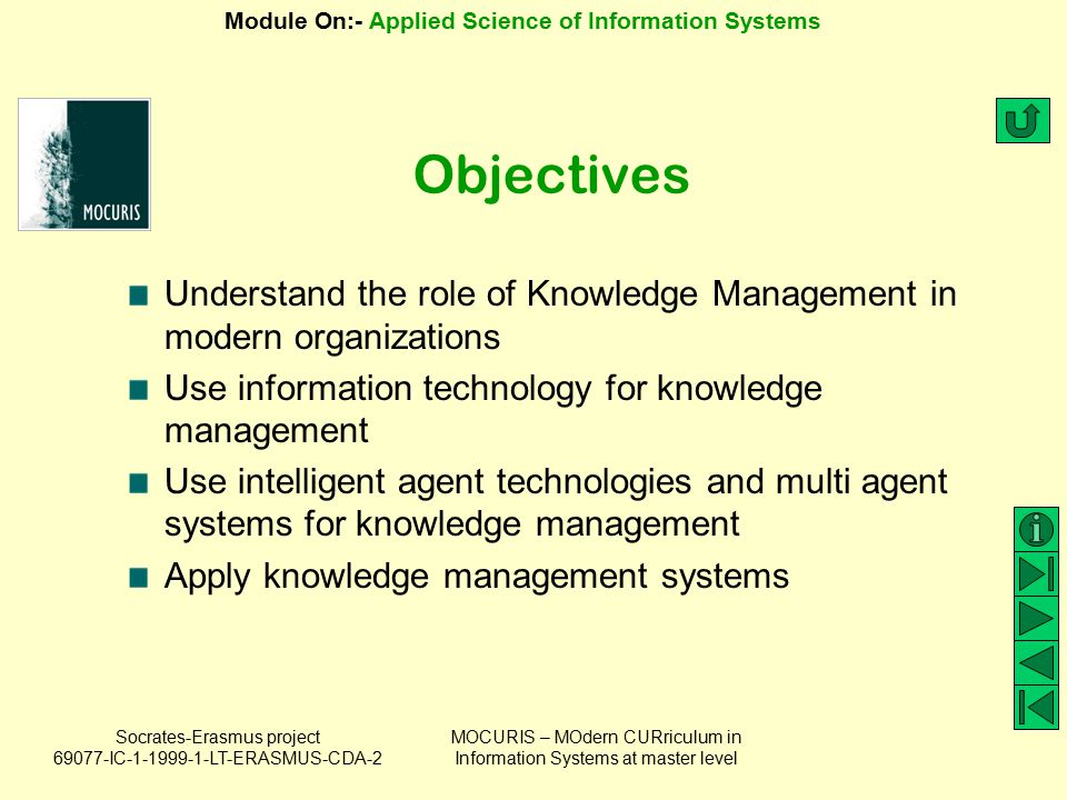 Socrates-Erasmus project 69077-IC-1-1999-1-LT-ERASMUS-CDA-2 Module On:- Applied Science of Information Systems MOCURIS – MOdern CURriculum in Information Systems at master level Keywords Knowledge Knowledge management Knowledge management systems Knowledge management tools Organizational memory