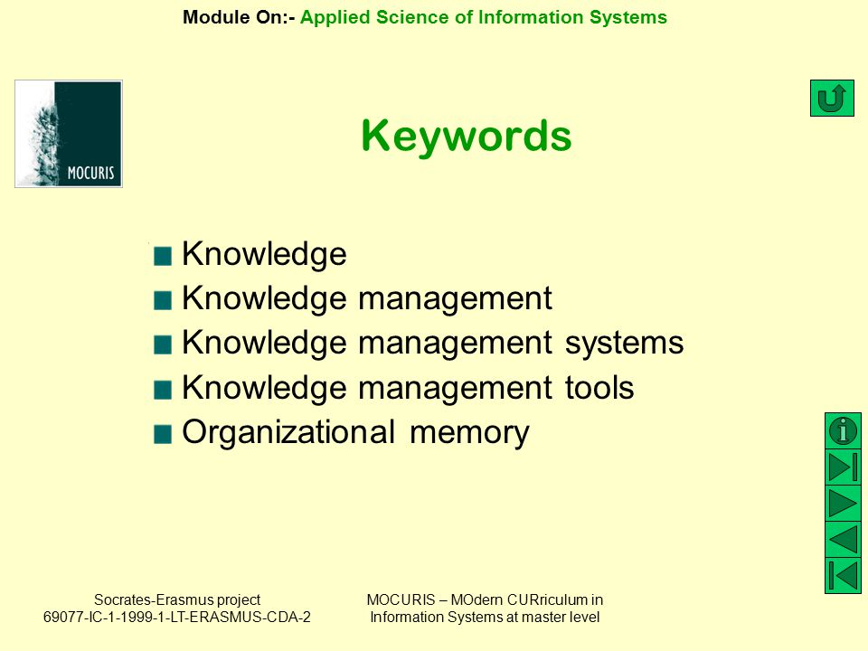 Socrates-Erasmus project 69077-IC-1-1999-1-LT-ERASMUS-CDA-2 Module On:- Applied Science of Information Systems MOCURIS – MOdern CURriculum in Information Systems at master level Features Versioning (tracking changes) of knowledge bases Access control (security) system Meta-information for knowledge bases.