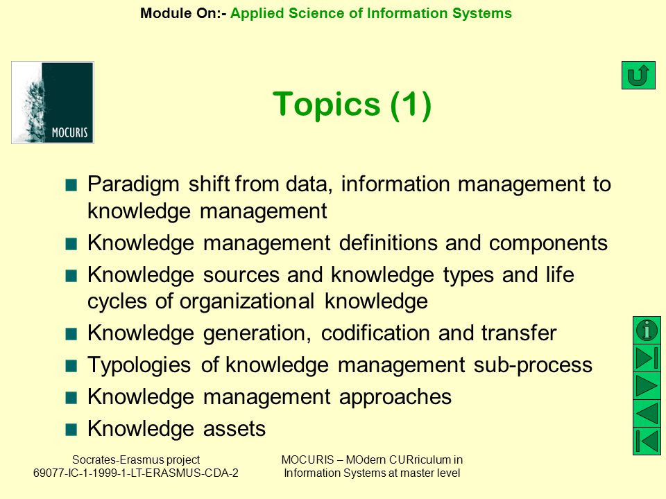Socrates-Erasmus project 69077-IC-1-1999-1-LT-ERASMUS-CDA-2 Module On:- Applied Science of Information Systems MOCURIS – MOdern CURriculum in Information Systems at master level Topics (2) Concepts of memory in knowledge management Knowledge management tools Knowledge engineering in knowledge management Knowledge management platforms Knowledge management and information systems Implementing knowledge management in organizations