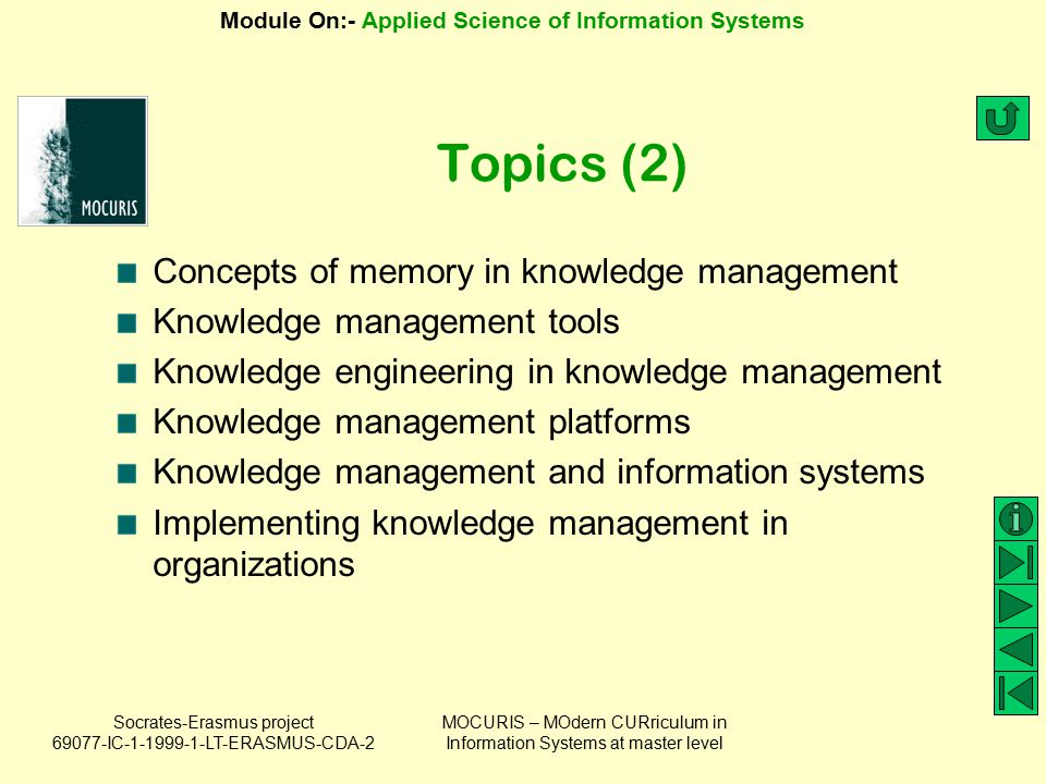 Socrates-Erasmus project 69077-IC-1-1999-1-LT-ERASMUS-CDA-2 Module On:- Applied Science of Information Systems MOCURIS – MOdern CURriculum in Information Systems at master level American productivity & quality center's road map (2) Stage I Get Started Activity 1 Make the concepts of KM real for others in your organization Activity 2 Identify others to support the development of KM Activity 3 Look for windows of opportunity to introduce the benefits of KM Activity 4 Capitalize on the Internet and enlist the IT department to provide tools and a balanced view of KM Stage II Develop a Strategy Activity 1 Form a KM task force Activity 2 Select pilots or identify current initiatives that could work as pilots Activity 3 Find the resources to support the pilot