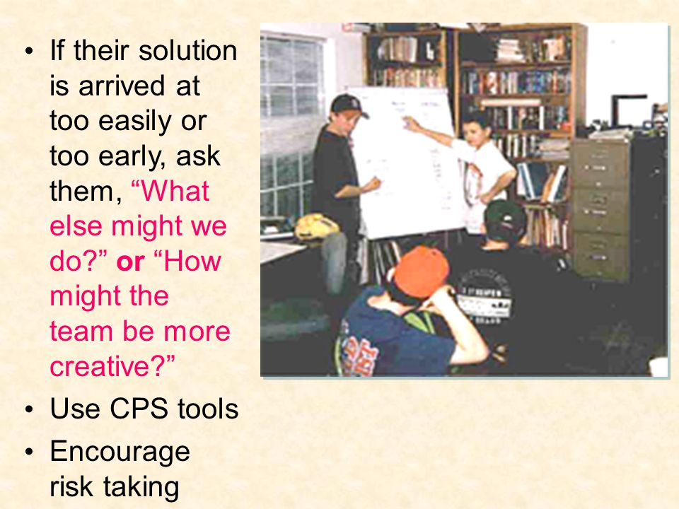 If their solution is arrived at too easily or too early, ask them, What else might we do? or How might the team be more creative? Use CPS tools Encourage risk taking
