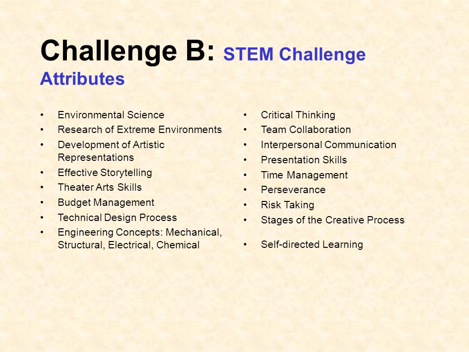 Challenge B: STEM Challenge Attributes Environmental Science Research of Extreme Environments Development of Artistic Representations Effective Storytelling Theater Arts Skills Budget Management Technical Design Process Engineering Concepts: Mechanical, Structural, Electrical, Chemical Critical Thinking Team Collaboration Interpersonal Communication Presentation Skills Time Management Perseverance Risk Taking Stages of the Creative Process Self-directed Learning