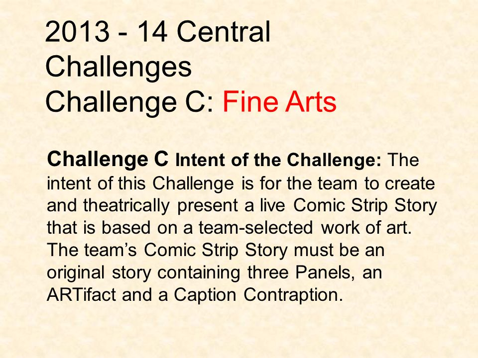 2013 - 14 Central Challenges Challenge C: Fine Arts Challenge C Intent of the Challenge: The intent of this Challenge is for the team to create and theatrically present a live Comic Strip Story that is based on a team-selected work of art.