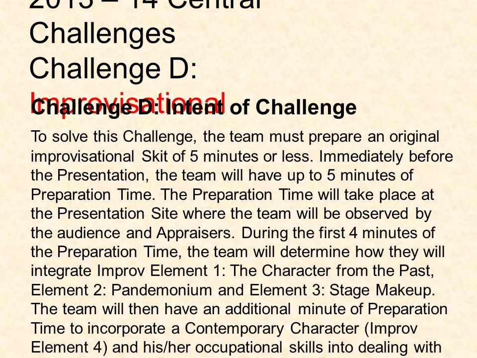 2013 – 14 Central Challenges Challenge D: Improvisational Challenge D: Intent of Challenge To solve this Challenge, the team must prepare an original improvisational Skit of 5 minutes or less.