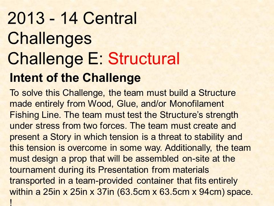 2013 - 14 Central Challenges Challenge E: Structural Intent of the Challenge To solve this Challenge, the team must build a Structure made entirely from Wood, Glue, and/or Monofilament Fishing Line.