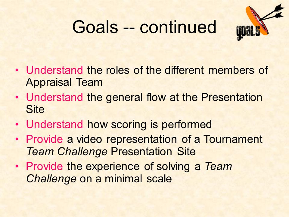 Goals -- continued Understand the roles of the different members of Appraisal Team Understand the general flow at the Presentation Site Understand how scoring is performed Provide a video representation of a Tournament Team Challenge Presentation Site Provide the experience of solving a Team Challenge on a minimal scale